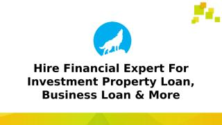 Hire Financial Expert For Investment Property Loan, Business Loan & More.pptx