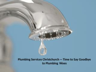 Plumbing Services Christchurch—Time to Say Goodbye to Plumbing Woes.pptx